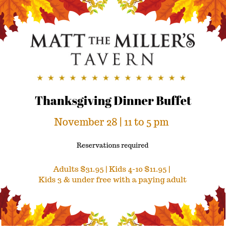 Matt the Miller's Tavern Thanksgiving Dinner Buffet. November 28, 2019. 11am to 5pm. Reservations are required.