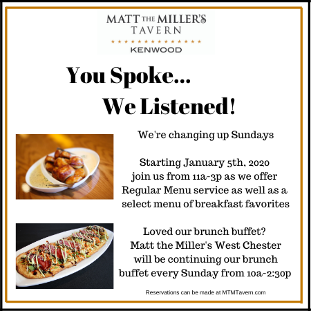 Matt the Miller's Tarvern - Kenwood. You spoke, we listened! We're changing up Sundays. Starting January 5th, 2020, join us from 11am-3pm as we offer Regular Menu service as well as a select menu of breakfast favorites. Loved our brunch buffet? Matt the Miller's West Chester will be continuing our brunch buffet every Sunday from 10am-2:30pm.