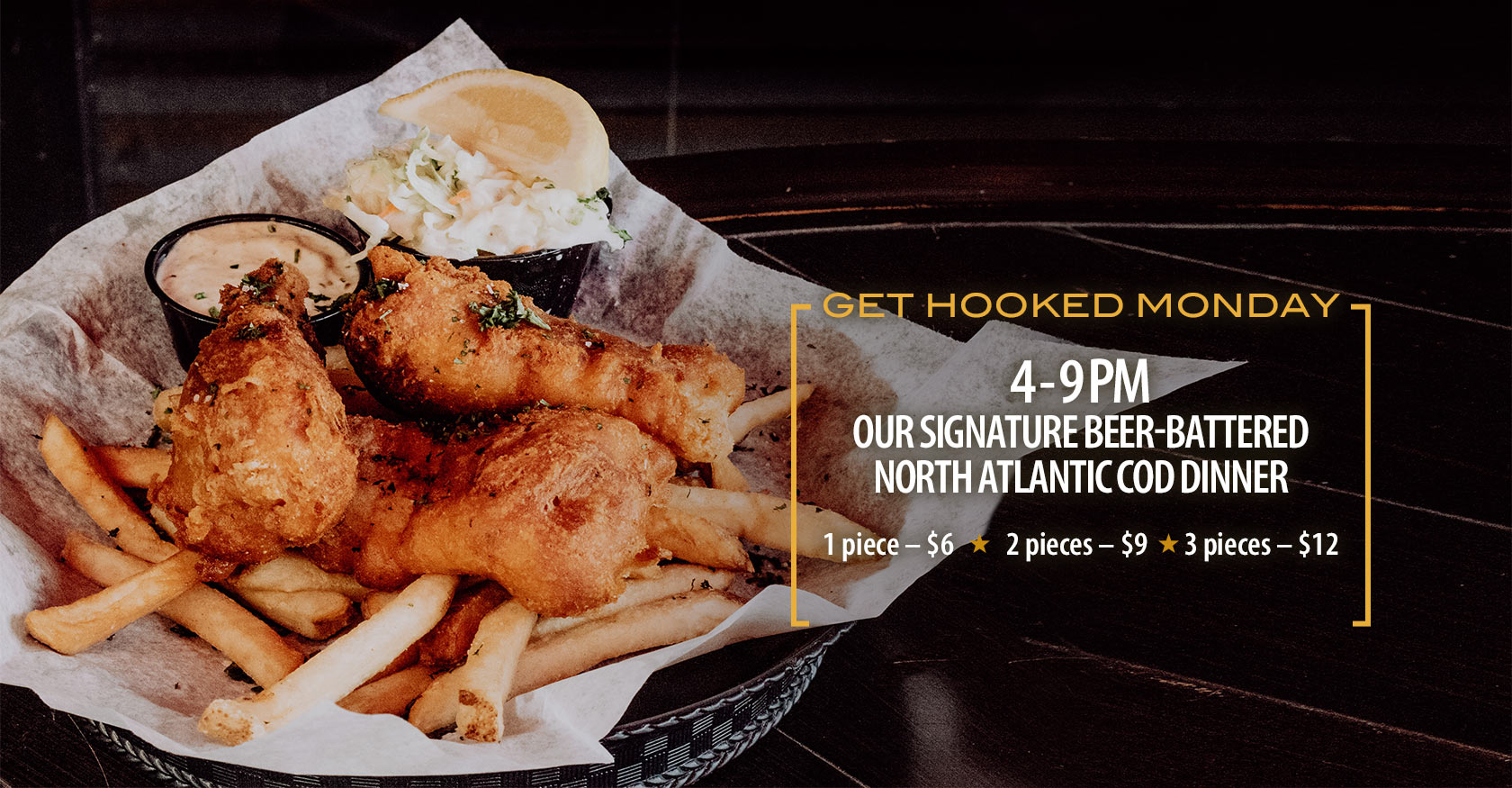 Get hooked Monday. 4-9pm. Our signature beer-battered north Atlantic cod dinner. 1 pice: $6, 2 pieces: $9, 3 pieces: $12