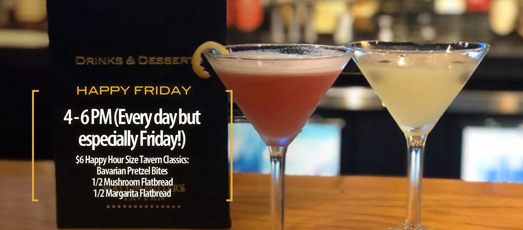 Happy Friday. 4 - 6 PM (Every day but especially Friday!) $6 Happy Hour Size Tavern Classics: Bavarian Pretzel Bites 1/2 Mushroom Flatbread 1/2 Margarita Flatbread