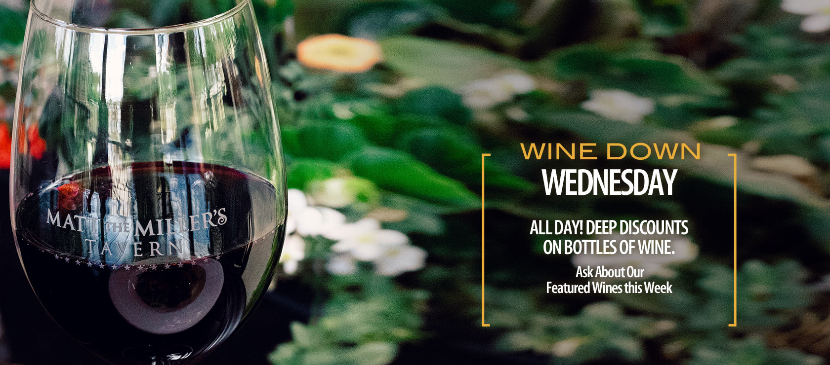 Wine Down Wednesday. All day! Deep discounts on bottles of wine. Ask about our featured wines this week.