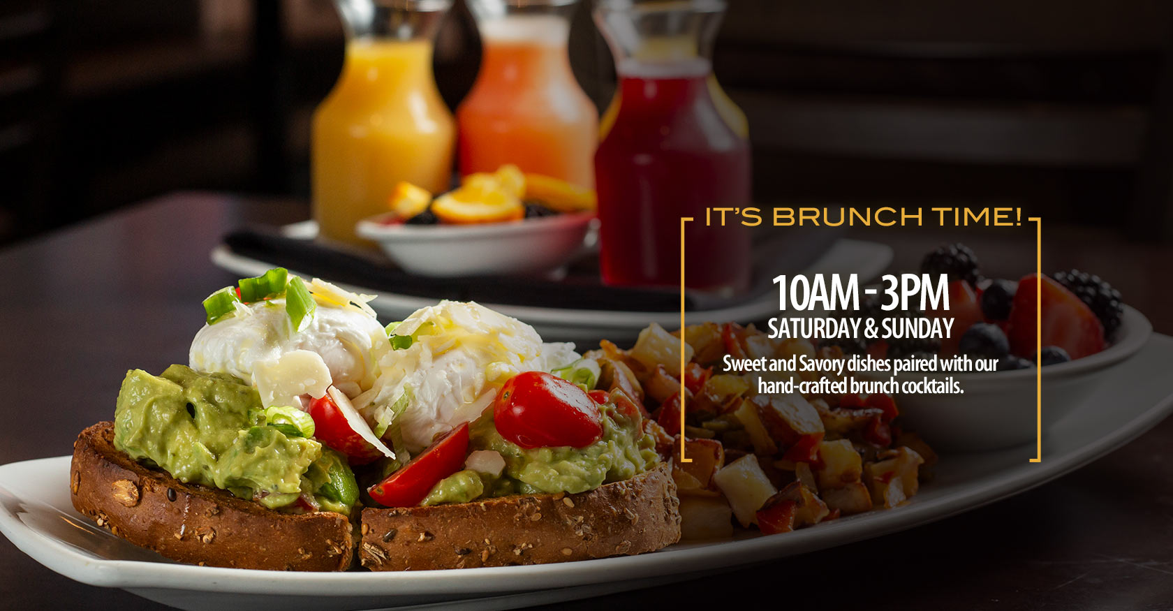 It's Brunch Time! 10 AM - 3 PM Saturday & Sunday Sweet and savory dishes paired with our hand-crafted brunch cocktails.